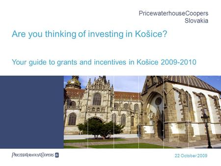 22 October 2009 PricewaterhouseCoopers Slovakia Are you thinking of investing in Košice? Your guide to grants and incentives in Košice 2009-2010.