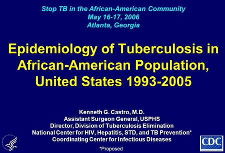 Epidemiology of Tuberculosis in African-American Population, United States 1993-2005 Kenneth G. Castro, M.D. Assistant Surgeon General, USPHS Director,