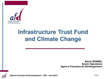 Agence Française de Développement – AFD – www.afd.fr Page 1 Alexis BONNEL Sector Operations Agence Française de Développement Infrastructure Trust Fund.