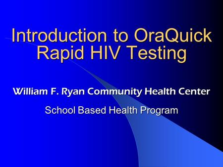 Introduction to OraQuick Rapid HIV Testing William F. Ryan Community Health Center School Based Health Program.