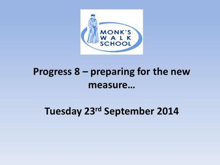 Progress 8 – preparing for the new measure… Tuesday 23 rd September 2014.