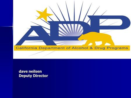 Dave neilsen Deputy Director. Commitment, Knowledge and Services… The Department of Alcohol and Drug Programs (ADP) is committed to providing excellent.