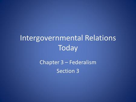 Intergovernmental Relations Today Chapter 3 – Federalism Section 3.