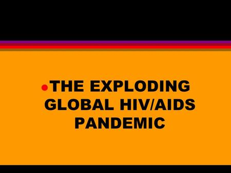 L THE EXPLODING GLOBAL HIV/AIDS PANDEMIC. l THE POTENTIAL ENORMITY OF THE HIV/AIDS PANDEMIC IS PROFOUND.