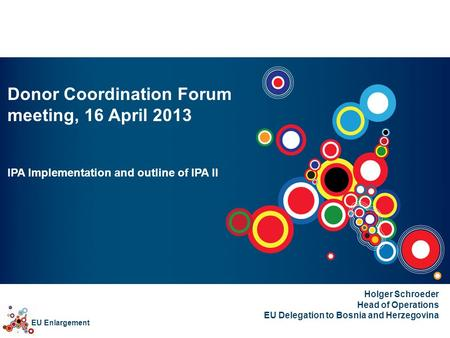 EU Enlargement Donor Coordination Forum meeting, 16 April 2013 IPA Implementation and outline of IPA II Holger Schroeder Head of Operations EU Delegation.