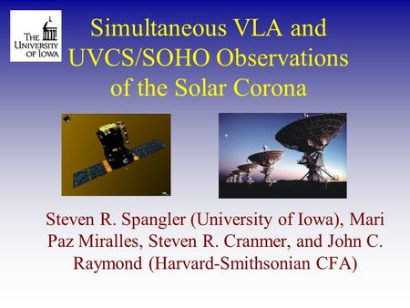 Simultaneous VLA and UVCS/SOHO Observations of the Solar Corona Steven R. Spangler (University of Iowa), Mari Paz Miralles, Steven R. Cranmer, and John.