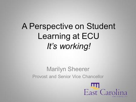 A Perspective on Student Learning at ECU It's working! Marilyn Sheerer Provost and Senior Vice Chancellor.