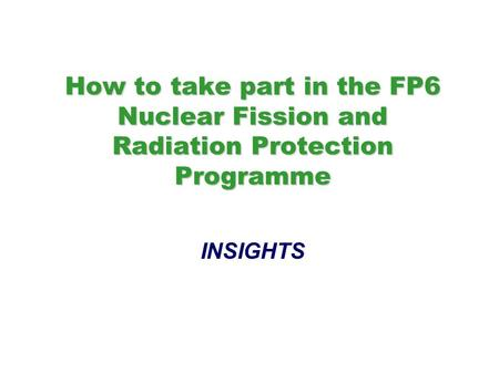 How to take part in the FP6 Nuclear Fission and Radiation Protection Programme How to take part in the FP6 Nuclear Fission and Radiation Protection Programme.
