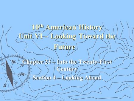10 th American History Unit VI – Looking Toward the Future Chapter 23 – Into the Twenty-First Century Section 4 – Looking Ahead.
