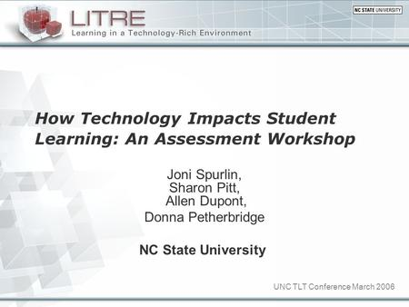 UNC TLT Conference March 2006 How Technology Impacts Student Learning: An Assessment Workshop Joni Spurlin, Sharon Pitt, Allen Dupont, Donna Petherbridge.