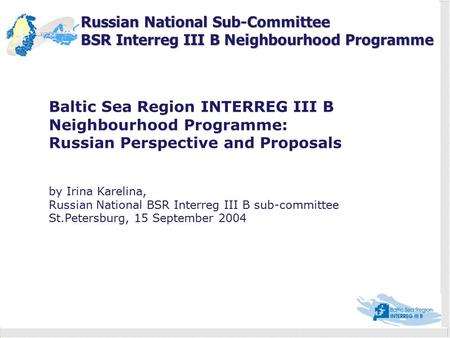 Russian National Sub-Committee BSR Interreg III B Neighbourhood Programme Baltic Sea Region INTERREG III B Neighbourhood Programme: Russian Perspective.