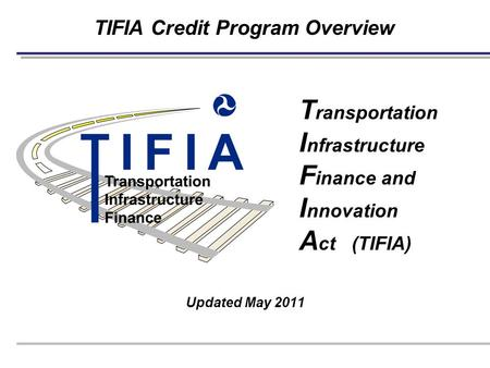 TIFIA Credit Program Overview Updated May 2011 T ransportation I nfrastructure F inance and I nnovation A ct (TIFIA)