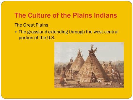 The Culture of the Plains Indians The Great Plains The grassland extending through the west-central portion of the U.S.