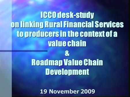 ICCO desk-study on linking Rural Financial Services to producers in the context of a value chain & Roadmap Value Chain Development 19 November 2009.