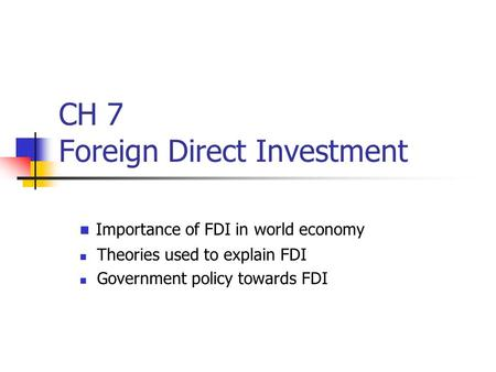 CH 7 Foreign Direct Investment Importance of FDI in world economy Theories used to explain FDI Government policy towards FDI.