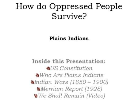 How do Oppressed People Survive? Inside this Presentation: US Constitution Who Are Plains Indians Indian Wars (1850 – 1900) Merriam Report (1928) We Shall.
