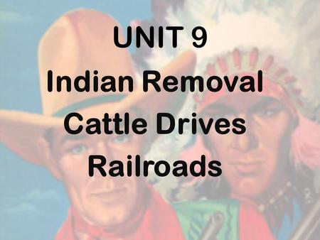 UNIT 9 Indian Removal Cattle Drives Railroads 1866- U.S. sent soldiers to build forts & protect the settlers in TX. * Not effective Too spread out Not.