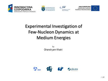 \ 22 Experimental Investigation of Few-Nucleon Dynamics at Medium Energies Experimental Investigation of Few-Nucleon Dynamics at Medium Energies by Ghanshyam.