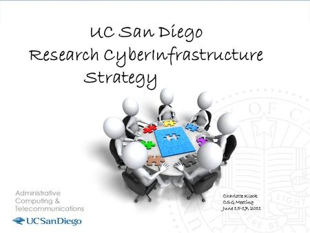 UC San Diego Research CyberInfrastructure Strategy Charlotte Klock CSG Meeting June 15-17, 2011.