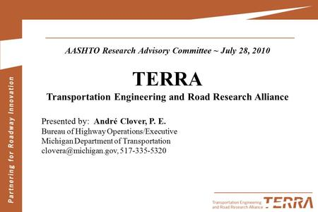 AASHTO Research Advisory Committee ~ July 28, 2010 TERRA Transportation Engineering and Road Research Alliance Presented by: André Clover, P. E. Bureau.