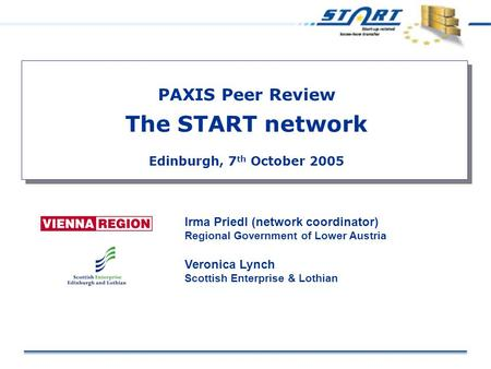 PAXIS Peer Review The START network Edinburgh, 7 th October 2005 Irma Priedl (network coordinator) Regional Government of Lower Austria Veronica Lynch.