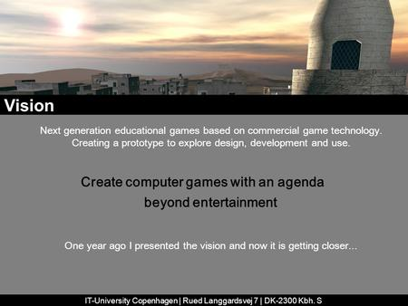 IT-University Copenhagen | Rued Langgardsvej 7 | DK-2300 Kbh. S Next generation educational games based on commercial game technology. Creating a prototype.