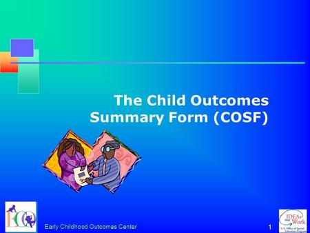 Early Childhood Outcomes Center 1 The Child Outcomes Summary Form (COSF)