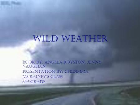 Wild Weather book by: Angela Royston, jenny Vaughan Presentation by: chidimma Ms.rainey's class 3 rd grade.