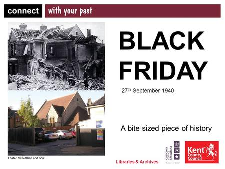 Libraries & Archives A bite sized piece of history BLACK FRIDAY 27 th September 1940 Foster Street then and now.