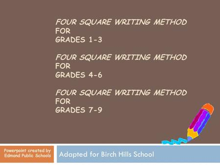 FOUR SQUARE WRITING METHOD FOR GRADES 1-3 FOUR SQUARE WRITING METHOD FOR GRADES 4-6 FOUR SQUARE WRITING METHOD FOR GRADES 7-9 Adapted for Birch Hills School.