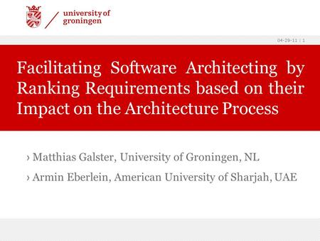04-29-11 | 1 › Matthias Galster, University of Groningen, NL › Armin Eberlein, American University of Sharjah, UAE Facilitating Software Architecting by.