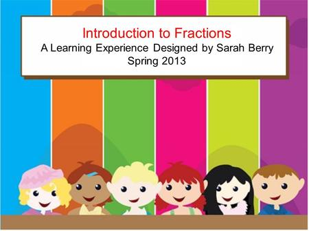 Introduction to Fractions A learning experience by: Sarah Berry Spring 2013 Introduction to Fractions A Learning Experience Designed by Sarah Berry Spring.