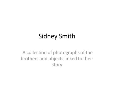 Sidney Smith A collection of photographs of the brothers and objects linked to their story.