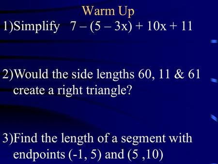 Warm Up 1)Simplify 7 – (5 – 3x) + 10x + 11 2)Would the side lengths 60, 11 & 61 create a right triangle? 3)Find the length of a segment with endpoints.