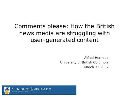 Comments please: How the British news media are struggling with user-generated content Alfred Hermida University of British Columbia March 31 2007.