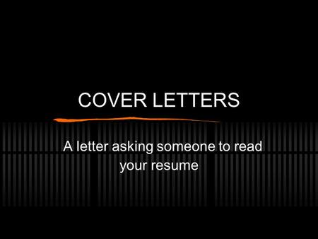 COVER LETTERS A letter asking someone to read your resume.
