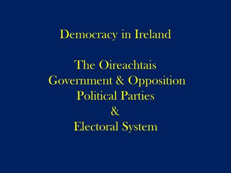 Democracy in Ireland The Oireachtais Government & Opposition Political Parties & Electoral System.