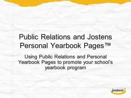 Public Relations and Jostens Personal Yearbook Pages™ Using Public Relations and Personal Yearbook Pages to promote your school's yearbook program.