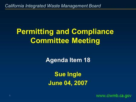 California Integrated Waste Management Board 1 Permitting and Compliance Committee Meeting www.ciwmb.ca.gov Agenda Item 18 Sue Ingle June 04, 2007.