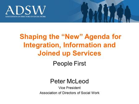 "Shaping the ""New"" Agenda for Integration, Information and Joined up Services People First Peter McLeod Vice President Association of Directors of Social."