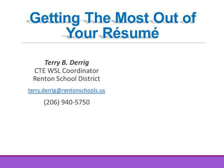 Getting The Most Out of Your Résumé Terry B. Derrig CTE WSL Coordinator Renton School District (206) 940-5750.