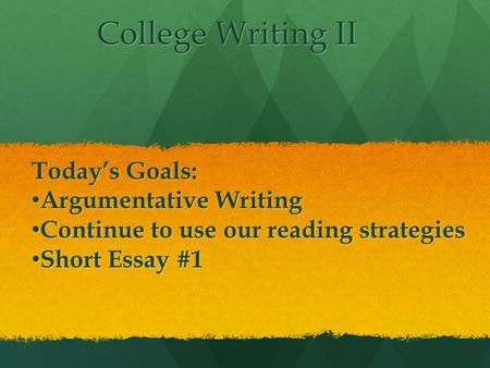 College Writing II College Writing II Today's Goals: Argumentative Writing Argumentative Writing Continue to use our reading strategies Continue to use.