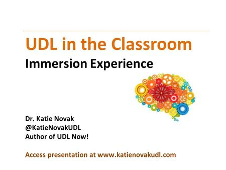 UDL in the Classroom Immersion Experience Dr. Katie Author of UDL Now! Access presentation at