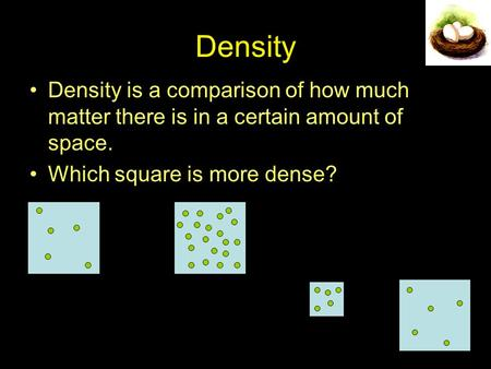 Density Density is a comparison of how much matter there is in a certain amount of space. Which square is more dense?