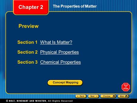 < BackNext >PreviewMain The Properties of Matter Section 1 What Is Matter?What Is Matter? Section 2 Physical PropertiesPhysical Properties Section 3 Chemical.