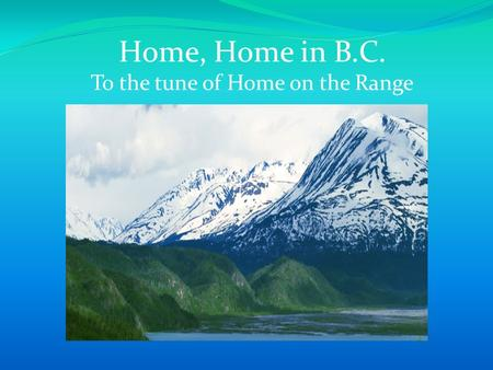 Home, Home in B.C. To the tune of Home on the Range.