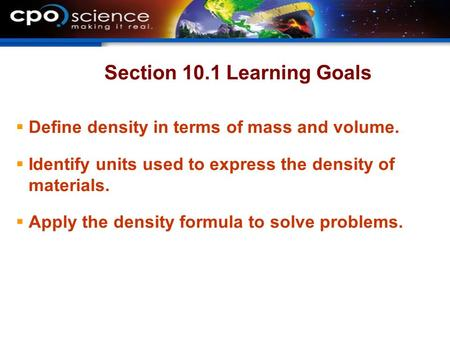 Section 10.1 Learning Goals  Define density in terms of mass and volume.  Identify units used to express the density of materials.  Apply the density.