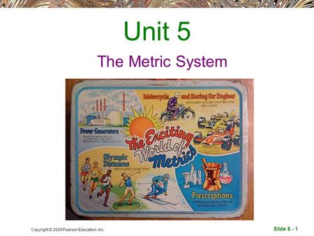 Slide 8 - 1 Copyright © 2009 Pearson Education, Inc. Unit 5 The Metric System.