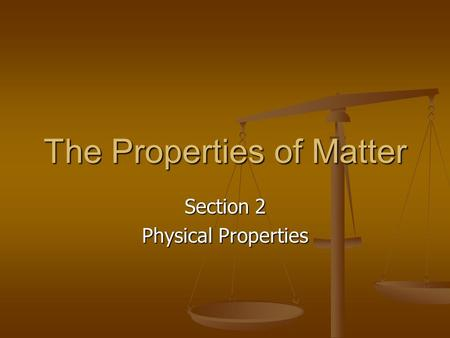 The Properties of Matter Section 2 Physical Properties.