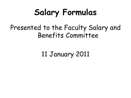 Salary Formulas Presented to the Faculty Salary and Benefits Committee 11 January 2011.